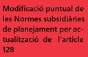 Modificació puntual de les Normes subsidiàries de planejament per actualització de l'article 128